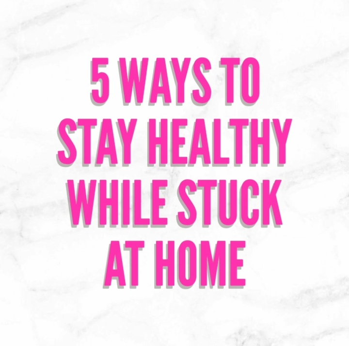 5 Ways To Stay Healthy While Stuck AtHome