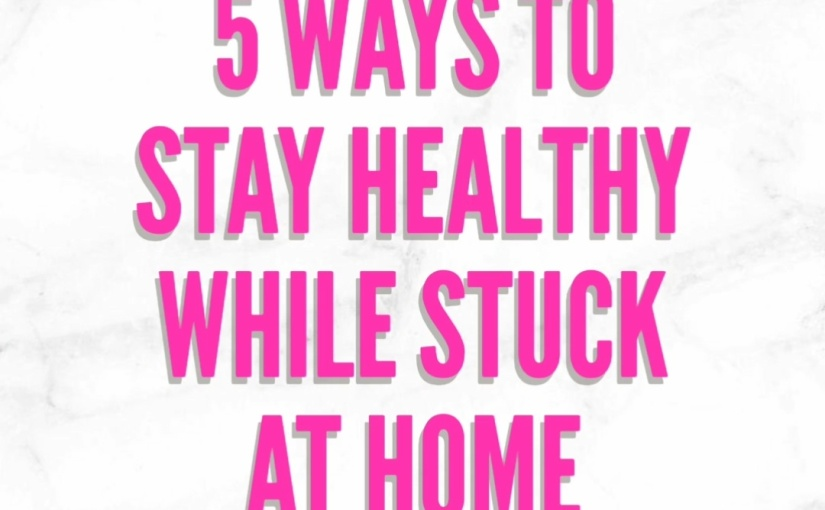 5 Ways To Stay Healthy While Stuck At Home